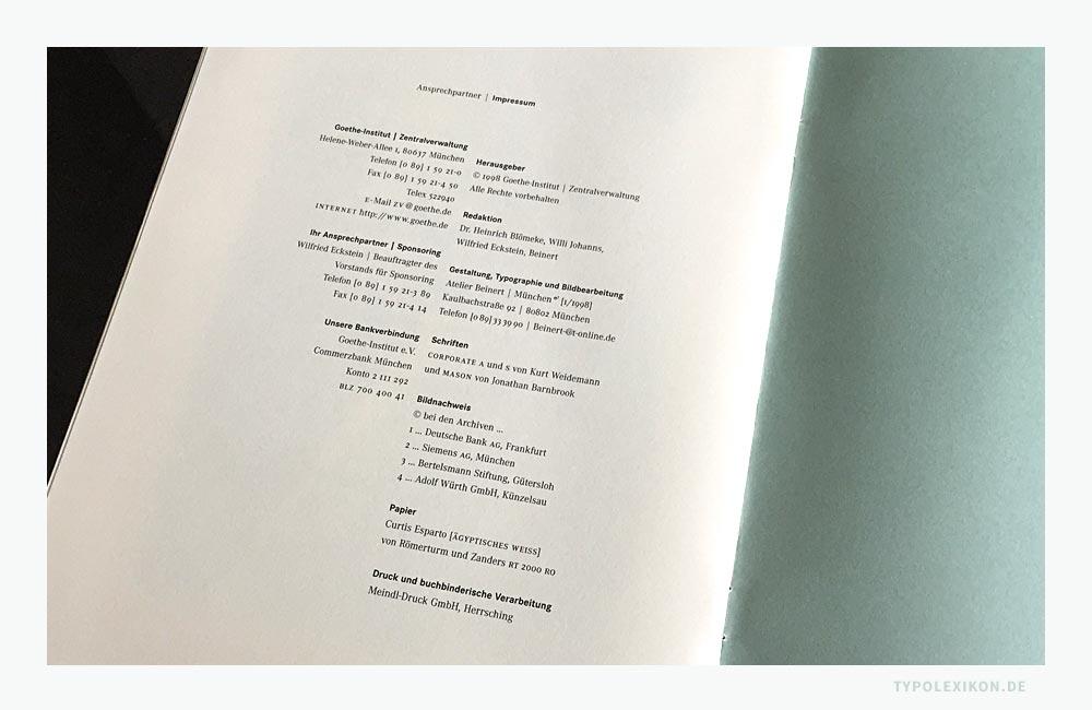 Beispiel eines Impressums eines Prospekts des Goethe-Instituts. Das Impressum erstreckt sich über eine Seite, die prominent auf der letzten Seite vor dem hinteren Vorsatz (Fliegendes Blatt) platziert wurde. In diesem Fall hat das Impressum nicht nur die Funktion einer gesetzlichen Herkunftsangabe, sondern auch der einer kulturellen Anspruchshandlung, die die Wertschätzung gegenüber der Personen zum Ausdruck bringt, die direkt (z.B. die Redakteure) und indirekt (z.B. die Schriftgestalter) an der Herstellung mitgewirkt haben. Bildzitat aus »Goethe-Institut Sponsoring«. © Goethe-Institut Zentralverwaltung, München. Grafikdesign: Atelier Beinert, Berlin.